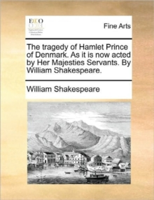 The Tragedy of Hamlet Prince of Denmark. as It Is Now Acted by Her Majesties Servants. by William Shakespeare., Paperback / softback Book