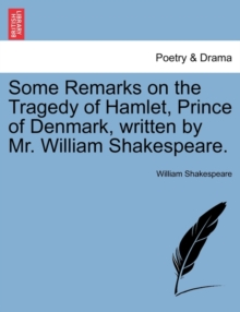Some Remarks on the Tragedy of Hamlet, Prince of Denmark, Written by Mr. William Shakespeare., Paperback / softback Book
