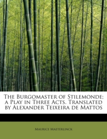 The Burgomaster of Stilemonde; A Play in Three Acts. Translated by Alexander Teixeira de Mattos, Paperback / softback Book