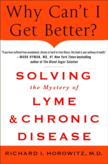 Why Can't I Get Better? : Solving the Mystery of Lyme and Chronic Disease, Hardback Book