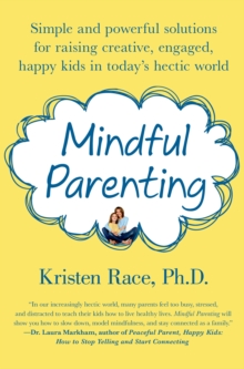 Mindful Parenting : Simple and Powerful Solutions for Raising Creative, Engaged, Happy Kids in Today's Hectic World, Paperback Book