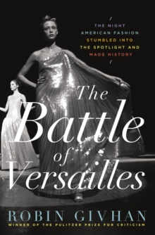 The Battle of Versailles : The Night American Fashion Stumbled into the Spotlight and Made History, Hardback Book