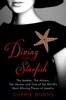 Diving for Starfish : The Jeweler, the Actress, the Heiress, and One of the World's Most Alluring Pieces of Jewelry, Hardback Book