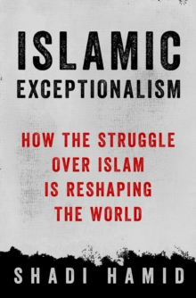 Islamic Exceptionalism : How the Struggle Over Islam Is Reshaping the World, Hardback Book