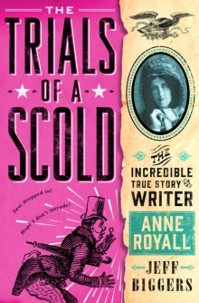 The Trials of a Scold : The Incredible True Story of Writer Anne Royall, Hardback Book
