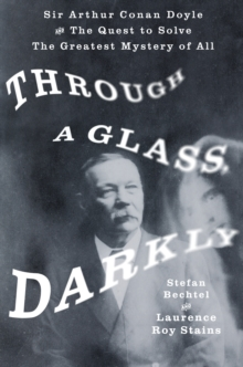 Through a Glass, Darkly : Sir Arthur Conan Doyle and the Quest to Solve the Greatest Mystery of All Time, Hardback Book