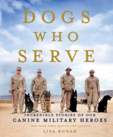 Dogs Who Serve : Incredible Stories of Our Canine Military Heroes, Paperback / softback Book