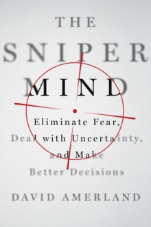 The Sniper Mind : Eliminate Fear, Deal with Uncertainty, and Make Better Decisions, Hardback Book