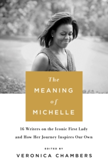 The Meaning of Michelle : 16 Writers on the Iconic First Lady and How Her Journey Inspires Our Own, Hardback Book