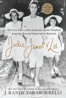 Jackie, Janet & Lee : The Secret Lives of Janet Auchincloss and Her Daughters, Jacqueline Kennedy Onassis and Lee Radziwill, Hardback Book