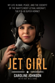 Jet Girl : My Life in War, Peace, and the Cockpit of the Navy's Most Lethal Aircraft, the F/A-18 Super Hornet, Hardback Book