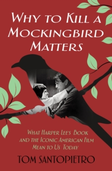 Why To Kill a Mockingbird Matters : What Harper Lee's Book and the Iconic American Film Mean to Us Today, Hardback Book