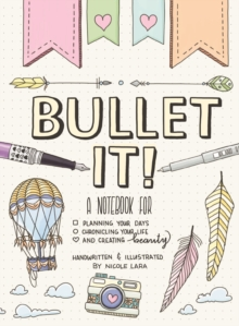 Bullet It! : A Notebook for Planning Your Days, Chronicling Your Life, and Creating Beauty, Paperback / softback Book