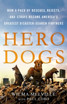 Hero Dogs : How a Pack of Rescues, Rejects, and Strays Became America's Greatest Disaster-Search Partners, Hardback Book