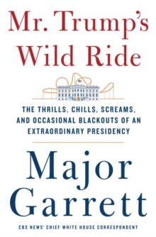 Mr. Trump's Wild Ride : The Thrills, Chills, Screams, and Occasional Blackouts of His Extraordinary First Year in Office, Hardback Book