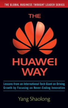 The Huawei Way: Lessons from an International Tech Giant on Driving Growth by Focusing on Never-Ending Innovation, Hardback Book