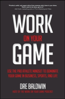 Work On Your Game: Use the Pro Athlete Mindset to Dominate Your Game in Business, Sports, and Life, Hardback Book