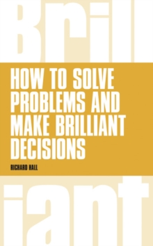 How to Solve Problems and Make Brilliant Decisions : Business thinking skills that really work, Paperback / softback Book