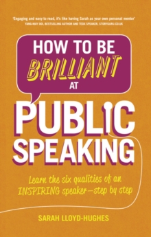 How to Be Brilliant at Public Speaking 2e : Learn the six qualities of an inspiring speaker - step by step, Paperback Book