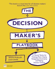 The Decision Maker's Playbook : 12 Tactics for Thinking Clearly, Navigating Uncertainty and Making Smarter Choices, Paperback Book