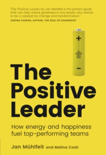 The Positive Leader : How Energy and Happiness Fuel Top-Performing Teams, Paperback / softback Book
