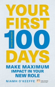 Your First 100 Days : Make maximum impact in your new role, Paperback / softback Book