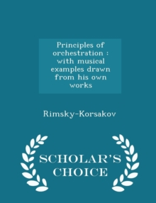 Principles of Orchestration : With Musical Examples Drawn from His Own Works - Scholar's Choice Edition, Paperback / softback Book