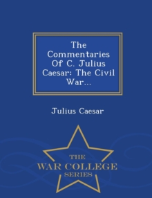 The Commentaries of C. Julius Caesar : The Civil War... - War College Series, Paperback / softback Book