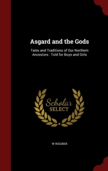 Asgard and the Gods : Tales and Traditions of Our Northern Ancestors: Told for Boys and Girls, Hardback Book