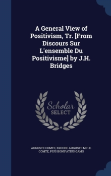 A General View of Positivism, Tr. [From Discours Sur L'Ensemble Du Positivisme] by J.H. Bridges, Hardback Book