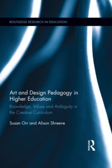 Art and Design Pedagogy in Higher Education : Knowledge, Values and Ambiguity in the Creative Curriculum, EPUB eBook
