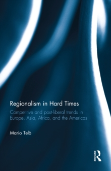 Regionalism in Hard Times : Competitive and post-liberal trends in Europe, Asia, Africa, and the Americas, EPUB eBook