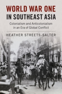 World War One in Southeast Asia : Colonialism and Anticolonialism in an Era of Global Conflict, Paperback Book