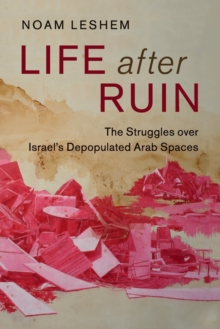 Life after Ruin : The Struggles over Israel's Depopulated Arab Spaces, Paperback / softback Book