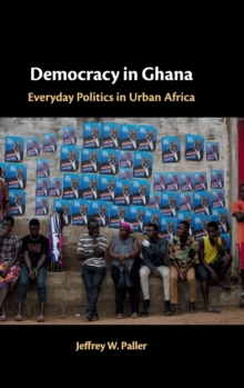 Democracy in Ghana : Everyday Politics in Urban Africa, Hardback Book