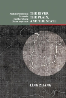 The River, the Plain, and the State : An Environmental Drama in Northern Song China, 1048-1128, Paperback / softback Book