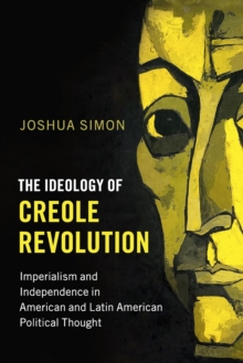 Problems of International Politics : The Ideology of Creole Revolution: Imperialism and Independence in American and Latin American Political Thought, Paperback / softback Book