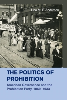 The Politics of Prohibition : American Governance and the Prohibition Party, 1869-1933, Paperback / softback Book