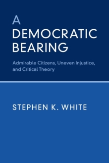 A Democratic Bearing : Admirable Citizens, Uneven Injustice, and Critical Theory, Paperback Book