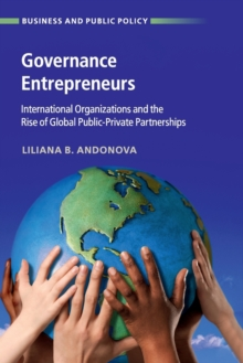 Governance Entrepreneurs : International Organizations and the Rise of Global Public-Private Partnerships, Paperback / softback Book