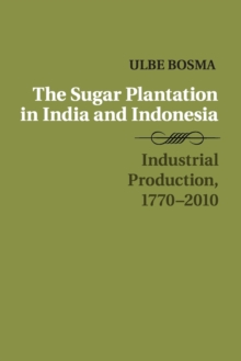 The Sugar Plantation in India and Indonesia : Industrial Production, 1770-2010, Paperback / softback Book
