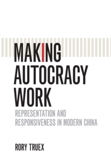 Cambridge Studies in Comparative Politics : Making Autocracy Work: Representation and Responsiveness in Modern China, Paperback / softback Book