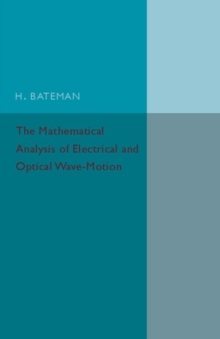 The Mathematical Analysis of Electrical and Optical Wave-Motion : On the Basis of Maxwell's Equations, Paperback / softback Book