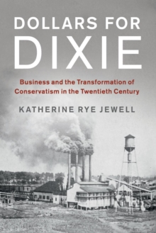 Dollars for Dixie : Business and the Transformation of Conservatism in the Twentieth Century, Paperback / softback Book