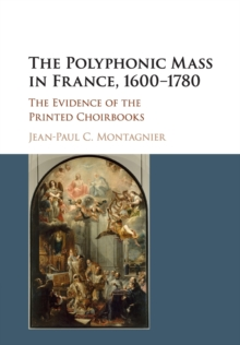 The Polyphonic Mass in France, 1600-1780 : The Evidence of the Printed Choirbooks, Paperback / softback Book