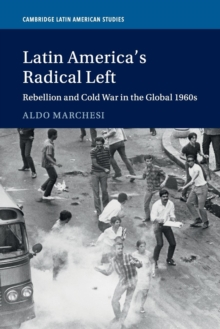 Latin America's Radical Left : Rebellion and Cold War in the Global 1960s, Paperback / softback Book
