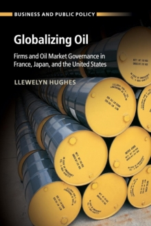 Business and Public Policy : Globalizing Oil: Firms and Oil Market Governance in France, Japan, and the United States, Paperback / softback Book