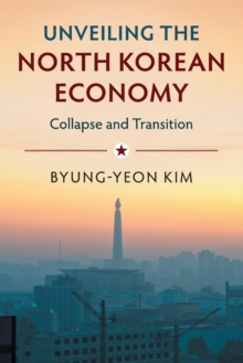Unveiling the North Korean Economy : Collapse and Transition, Paperback / softback Book