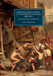 Democratising Beauty in Nineteenth-Century Britain : Art and the Politics of Public Life, Paperback / softback Book