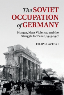 The Soviet Occupation of Germany : Hunger, Mass Violence and the Struggle for Peace, 1945-1947, Paperback / softback Book